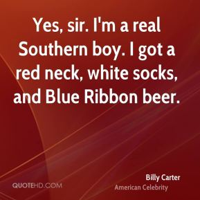 Yes, sir. I'm a real Southern boy. I got a red neck, white socks, and Blue Ribbon beer.