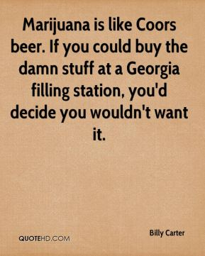Billy Carter - Marijuana is like Coors beer. If you could buy the damn stuff at a Georgia filling station, you'd decide you wouldn't want it.