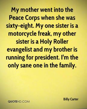 Billy Carter - My mother went into the Peace Corps when she was sixty-eight. My one sister is a motorcycle freak, my other sister is a Holy Roller evangelist and my brother is running for president. I'm the only sane one in the family.