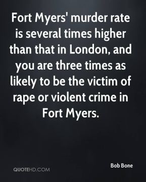 Bob Bone - Fort Myers' murder rate is several times higher than that in London, and you are three times as likely to be the victim of rape or violent crime in Fort Myers.
