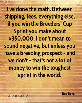 Bob Bone - I've done the math. Between shipping, fees, everything else, if you win the Breeders' Cup Sprint you make about $350,000. I don't mean to sound negative, but unless you have a breeding prospect - and we don't - that's not a lot of money to win the toughest sprint in the world.