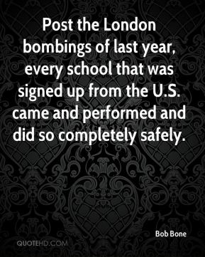 Bob Bone - Post the London bombings of last year, every school that was signed up from the U.S. came and performed and did so completely safely.