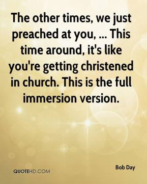 Bob Day - The other times, we just preached at you, ... This time around, it's like you're getting christened in church. This is the full immersion version.