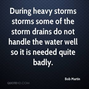 Bob Martin - During heavy storms storms some of the storm drains do not handle the water well so it is needed quite badly.