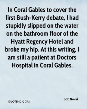 Bob Novak - In Coral Gables to cover the first Bush-Kerry debate, I had stupidly slipped on the water on the bathroom floor of the Hyatt Regency Hotel and broke my hip. At this writing, I am still a patient at Doctors Hospital in Coral Gables.