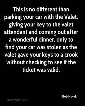 Bob Novak - This is no different than parking your car with the Valet, giving your key to the valet attendant and coming out after a wonderful dinner, only to find your car was stolen as the valet gave your keys to a crook without checking to see if the ticket was valid.