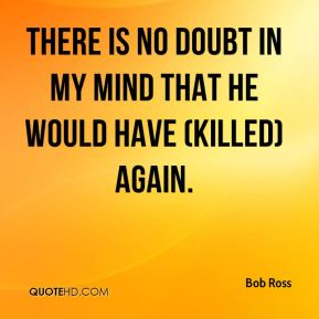 Bob Ross - There is no doubt in my mind that he would have (killed) again.