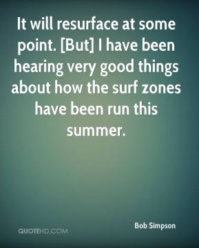 Bob Simpson - It will resurface at some point. [But] I have been hearing very good things about how the surf zones have been run this summer.