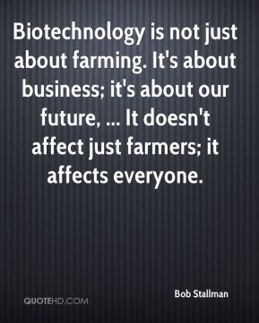 Bob Stallman - Biotechnology is not just about farming. It's about business; it's about our future, ... It doesn't affect just farmers; it affects everyone.