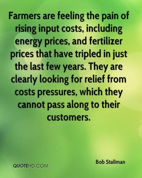 Bob Stallman - Farmers are feeling the pain of rising input costs, including energy prices, and fertilizer prices that have tripled in just the last few years. They are clearly looking for relief from costs pressures, which they cannot pass along to their customers.