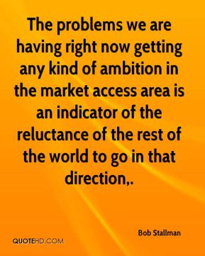 Bob Stallman - The problems we are having right now getting any kind of ambition in the market access area is an indicator of the reluctance of the rest of the world to go in that direction.