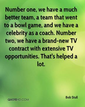 Bob Stull - Number one, we have a much better team, a team that went to a bowl game, and we have a celebrity as a coach. Number two, we have a brand-new TV contract with extensive TV opportunities. That's helped a lot.