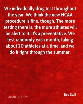 Bob Stull - We individually drug test throughout the year. We think the new NCAA procedure is fine, though. The more testing there is, the more athletes will be alert to it. It's a preventative. We test randomly each month, taking about 20 athletes at a time, and we do it right through the summer.