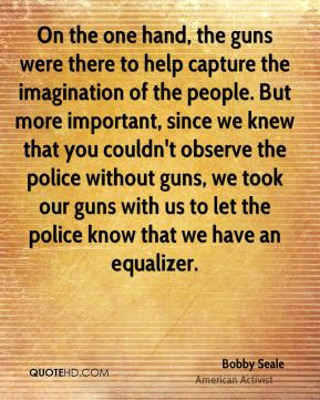 Bobby Seale - On the one hand, the guns were there to help capture the imagination of the people. But more important, since we knew that you couldn't observe the police without guns, we took our guns with us to let the police know that we have an equalizer.