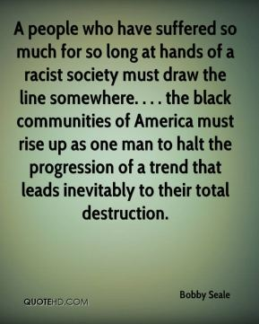 Bobby Seale - A people who have suffered so much for so long at hands of a racist society must draw the line somewhere. . . . the black communities of America must rise up as one man to halt the progression of a trend that leads inevitably to their total destruction.