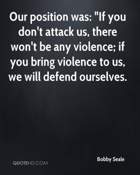 "Bobby Seale - Our position was: ""If you don't attack us, there won't be any violence; if you bring violence to us, we will defend ourselves."