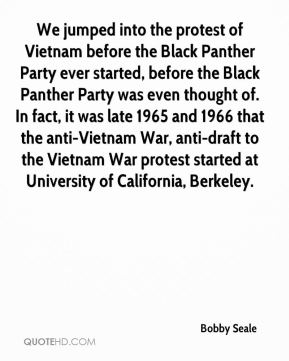 Bobby Seale - We jumped into the protest of Vietnam before the Black Panther Party ever started, before the Black Panther Party was even thought of. In fact, it was late 1965 and 1966 that the anti-Vietnam War, anti-draft to the Vietnam War protest started at University of California, Berkeley.