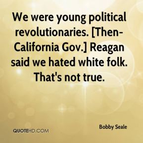 Bobby Seale - We were young political revolutionaries. [Then-California Gov.] Reagan said we hated white folk. That's not true.