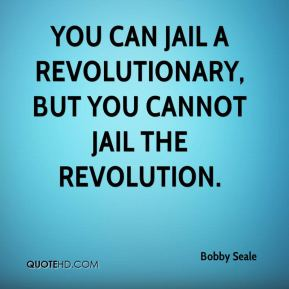 Bobby Seale - You can jail a revolutionary, but you cannot jail the revolution.