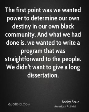 Bobby Seale - The first point was we wanted power to determine our own destiny in our own black community. And what we had done is, we wanted to write a program that was straightforward to the people. We didn't want to give a long dissertation.
