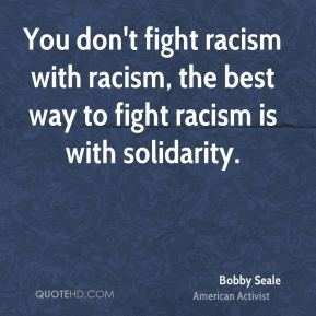 You don't fight racism with racism, the best way to fight racism is with solidarity.