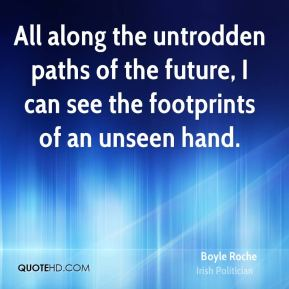 All along the untrodden paths of the future, I can see the footprints of an unseen hand.