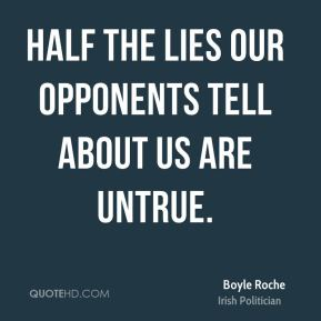 Boyle Roche - Half the lies our opponents tell about us are untrue.