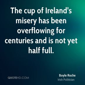 Boyle Roche - The cup of Ireland's misery has been overflowing for centuries and is not yet half full.