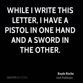 Boyle Roche - While I write this letter, I have a pistol in one hand and a sword in the other.