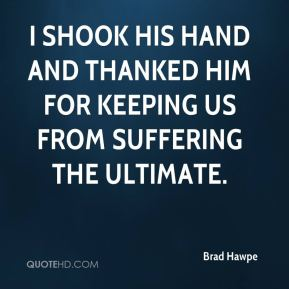 Brad Hawpe - I shook his hand and thanked him for keeping us from suffering the ultimate.