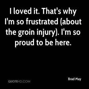 Brad May - I loved it. That's why I'm so frustrated (about the groin injury). I'm so proud to be here.