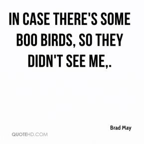 Brad May - In case there's some boo birds, so they didn't see me.