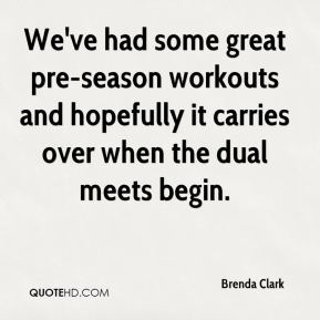 Brenda Clark - We've had some great pre-season workouts and hopefully it carries over when the dual meets begin.