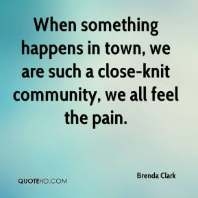When something happens in town, we are such a close-knit community, we all feel the pain.