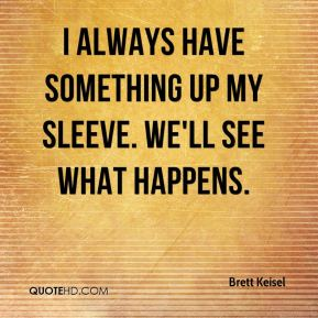Brett Keisel - I always have something up my sleeve. We'll see what happens.