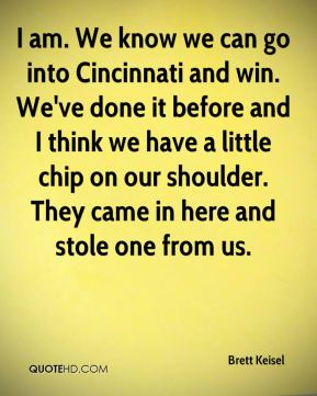 Brett Keisel - I am. We know we can go into Cincinnati and win. We've done it before and I think we have a little chip on our shoulder. They came in here and stole one from us.