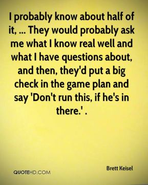 Brett Keisel - I probably know about half of it, ... They would probably ask me what I know real well and what I have questions about, and then, they'd put a big check in the game plan and say 'Don't run this, if he's in there.' .