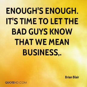 Brian Blair - Enough's enough. It's time to let the bad guys know that we mean business.