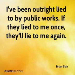 Brian Blair - I've been outright lied to by public works. If they lied to me once, they'll lie to me again.