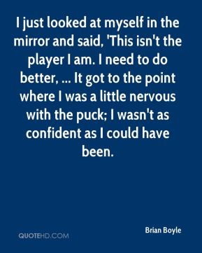 Brian Boyle - I just looked at myself in the mirror and said, 'This isn't the player I am. I need to do better, ... It got to the point where I was a little nervous with the puck; I wasn't as confident as I could have been.
