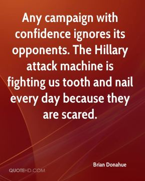 Brian Donahue - Any campaign with confidence ignores its opponents. The Hillary attack machine is fighting us tooth and nail every day because they are scared.