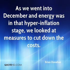 Brian Donahue - As we went into December and energy was in that hyper-inflation stage, we looked at measures to cut down the costs.