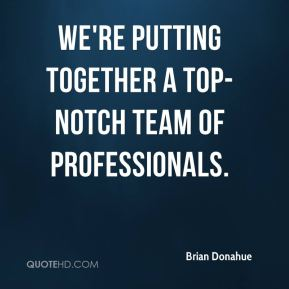 We're putting together a top-notch team of professionals.
