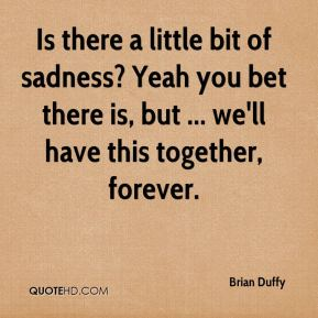 Brian Duffy - Is there a little bit of sadness? Yeah you bet there is, but ... we'll have this together, forever.