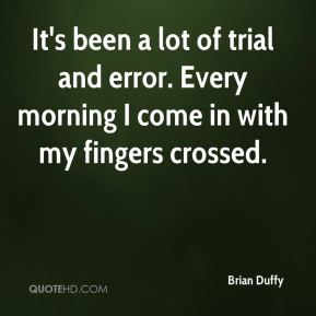 Brian Duffy - It's been a lot of trial and error. Every morning I come in with my fingers crossed.