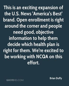 Brian Duffy - This is an exciting expansion of the U.S. News 'America's Best' brand. Open enrollment is right around the corner and people need good, objective information to help them decide which health plan is right for them. We're excited to be working with NCQA on this effort.