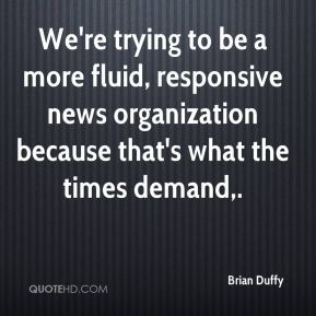 Brian Duffy - We're trying to be a more fluid, responsive news organization because that's what the times demand.