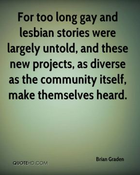 Brian Graden - For too long gay and lesbian stories were largely untold, and these new projects, as diverse as the community itself, make themselves heard.