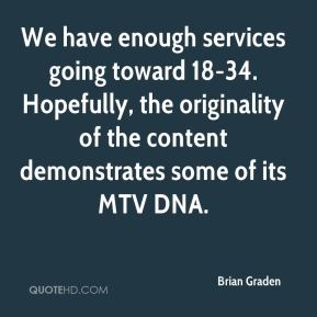 Brian Graden - We have enough services going toward 18-34. Hopefully, the originality of the content demonstrates some of its MTV DNA.