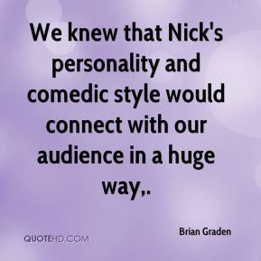 Brian Graden - We knew that Nick's personality and comedic style would connect with our audience in a huge way.